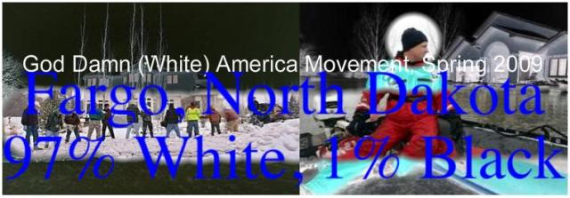 Fargo, North Dakota 97% White, God Damn (White) America Movement Spring 2009