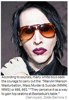 "Many white boys seek to gain the courage to carry out the ""Marylin Manson Masturbation, Mass Murder Suicide"" to gain top seating at Beelzebub's table."