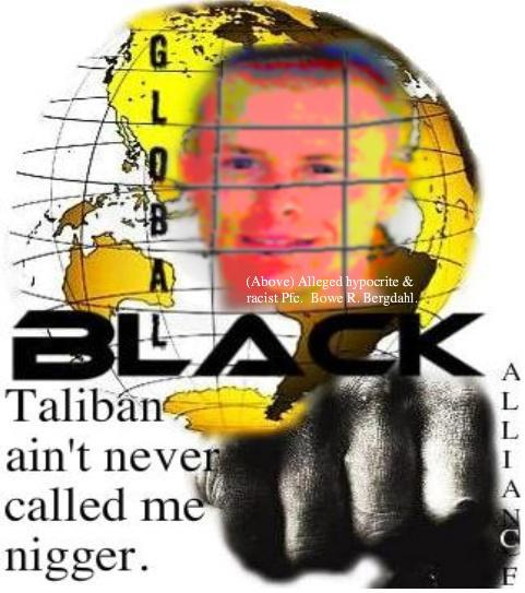"Idaho Racist: Guard, Pfc. Bowe R. Bergdahl; ""Taliban ain't never called me nigger,"" Prince Kohmeini (Global Black Alliance)"