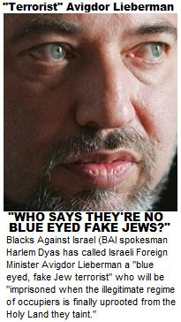 "Blacks Against Israel (BAI spokesman Harlem Dyas has called Israeli Foreign Minister Avigdor Lieberman a ""blue eyed, fake Jew terrorist"" who will be ""imprisoned when the illegitimate regime of occupiers is finally uprooted from the Holy Land they taint."""