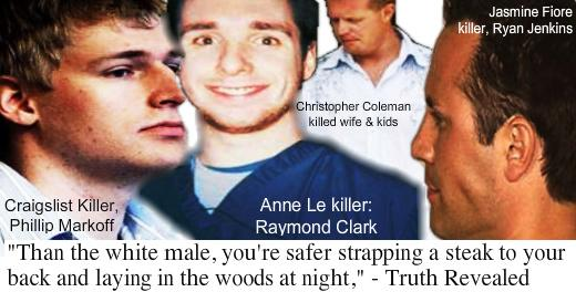 Craigslist killer Phillip Markoff, Anne Le Killer Raymond Clark, Family Killer Christopoher Coleman, Jasmine Fiore Killer Ryan Jenkins: Than the white male, you're safer strapping a steak to your back and laying in the woods at night.